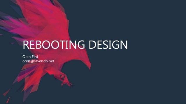 REBOOTING DESIGN Oren Eini oren@ravendb.net