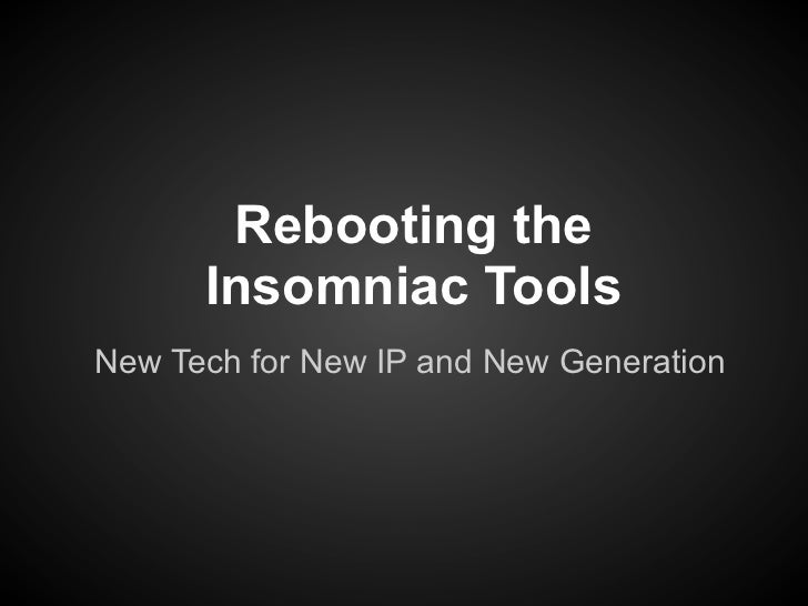 Rebooting the       Insomniac ToolsNew Tech for New IP and New Generation