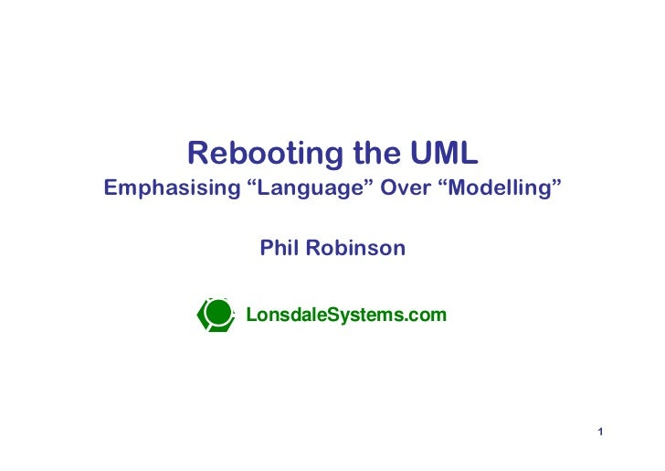 "Rebooting the UML  Emphasising ""Language"" Over ""Modelling""                       Phil Robinson                      Lonsda..."