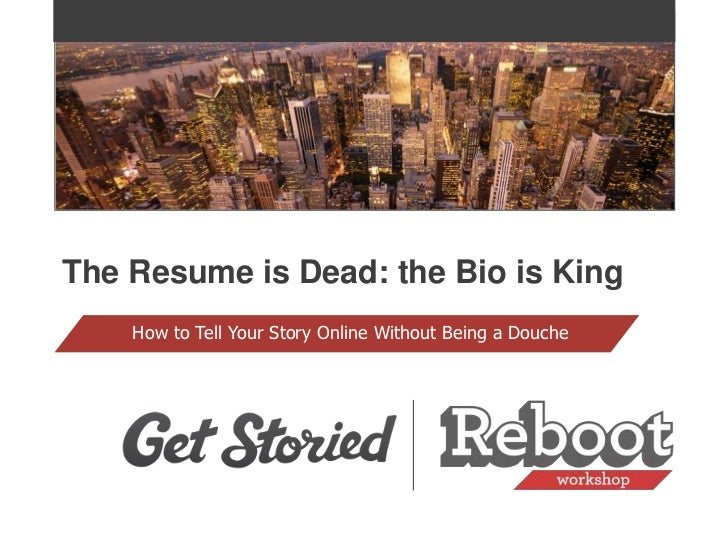 The Resume is Dead: the Bio is King    How to Tell Your Story Online Without Being a Douche