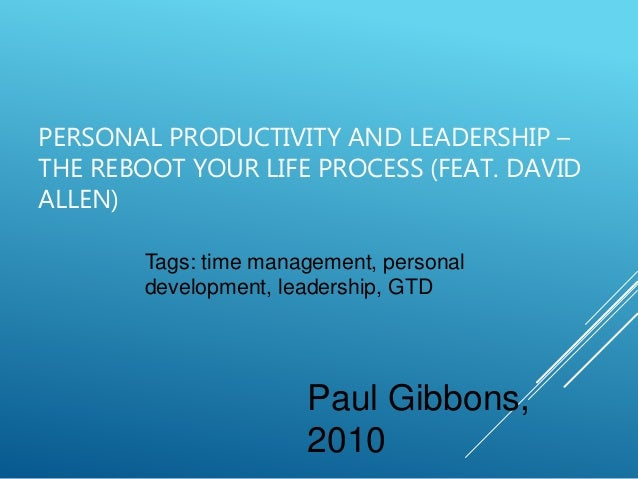 PERSONAL PRODUCTIVITY AND LEADERSHIP – THE REBOOT YOUR LIFE PROCESS (FEAT. DAVID ALLEN) Paul Gibbons, 2010 Tags: time mana...