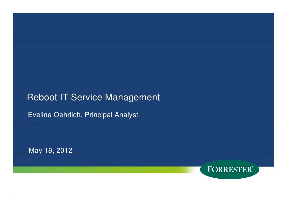 Reboot IT Service ManagementEveline Oehrlich, Principal AnalystMay 18, 2012 ay 8, 01   © 2011 Forrester Research, Inc. Rep...