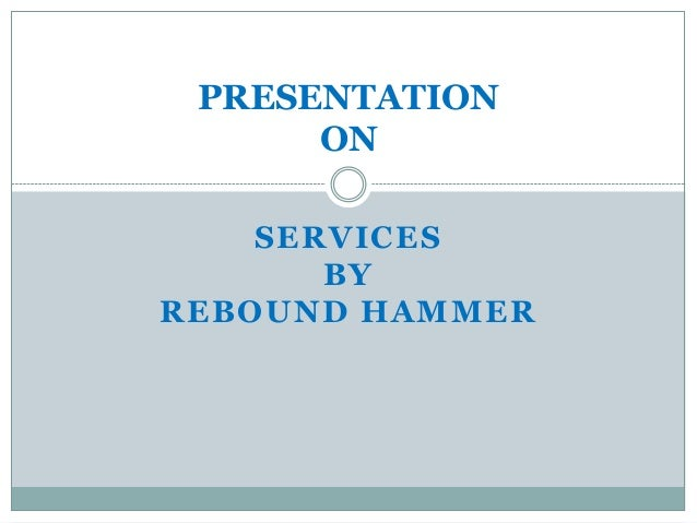 PRESENTATION ON SERVICES BY REBOUND HAMMER