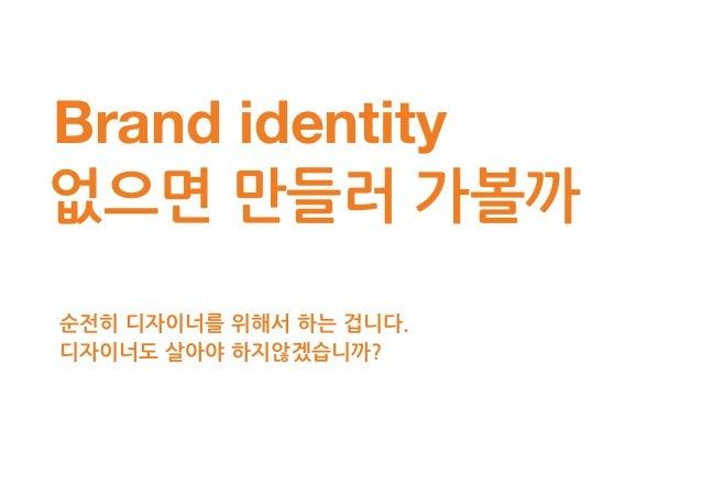 Brand identity 정리목록 -브랜드 미션 -브랜드 가치 -브랜드 슬로건 -브랜드 페르소나 가장 강력한 이미지인 '브랜드 네임'을 모티브로 그 의미가 타당하게 이해될 수 있도록 진행하자.1.