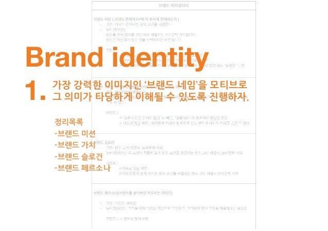 Brand identity 모든 단어들이 소비자 입장에서 이해하기 쉽게 구체적인 말로 설명하자. 줄이는 건 나중 일이다!2. 정리목록 -브랜드 미션 -브랜드 가치 -브랜드 슬로건 -브랜드 페르소나