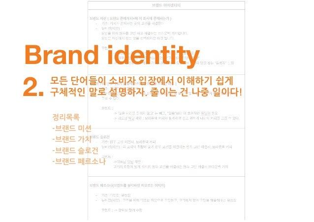 예를 들어 -브랜드 페르소나 정리목록 -브랜드 미션 -브랜드 가치 -브랜드 슬로건 기존 : 따뜻함 / 유능함 제안 : 고객을 위해 따뜻한 마음으로 고민하고 고객에 맞게 고민을 해결해내는 유능함
