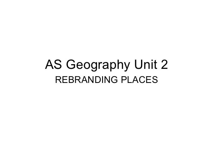 AS Geography Unit 2 REBRANDING PLACES