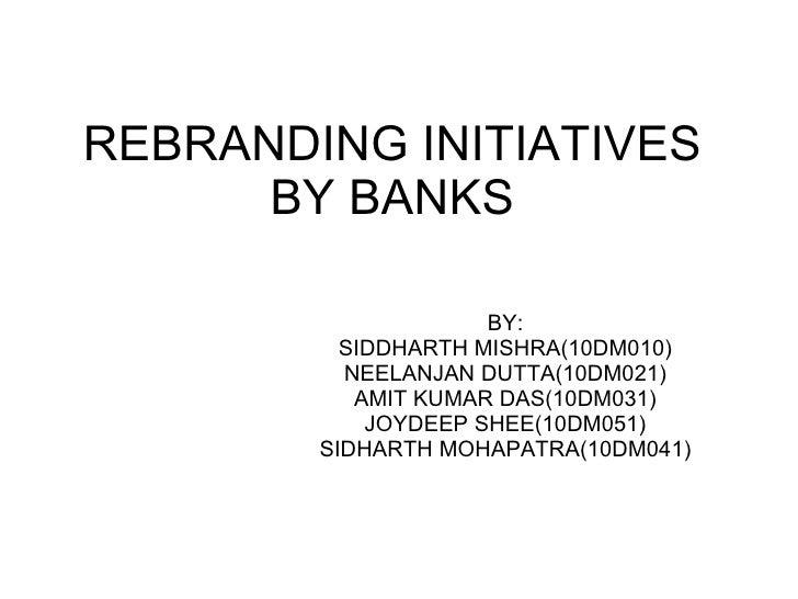 REBRANDING INITIATIVES BY BANKS BY: SIDDHARTH MISHRA(10DM010) NEELANJAN DUTTA(10DM021) AMIT KUMAR DAS(10DM031) JOYDEEP SHE...