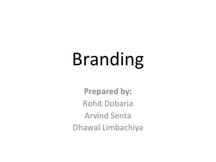 Branding Prepared by: Rohit Dobaria Arvind Senta Dhawal Limbachiya