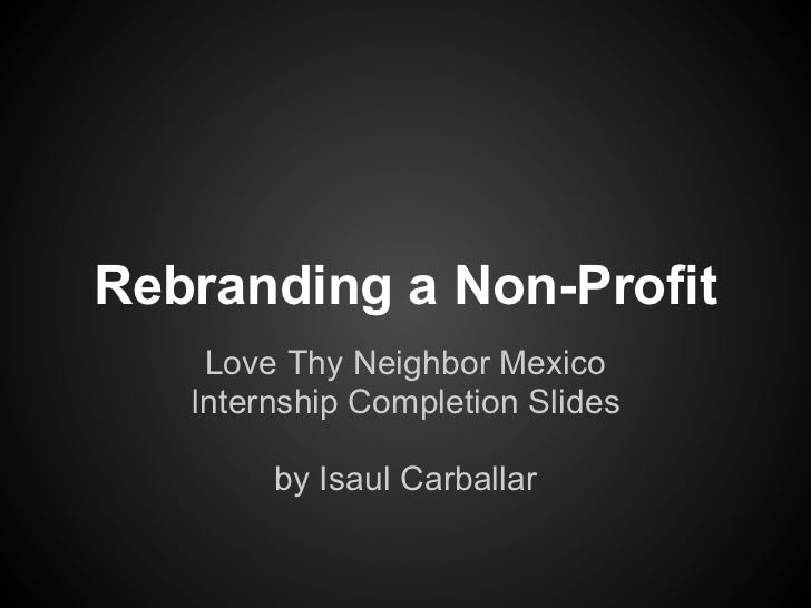 Rebranding a Non-Profit    Love Thy Neighbor Mexico   Internship Completion Slides        by Isaul Carballar