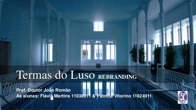 Termas do Luso REBRANDING Prof. Doutor João Romão As alunas: Flávia Martins 11038911 & Patrícia Vitorino 11024911