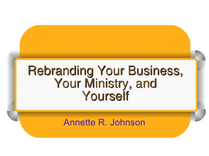 Rebranding Your Business, Your Ministry, and Yourself Annette R. Johnson