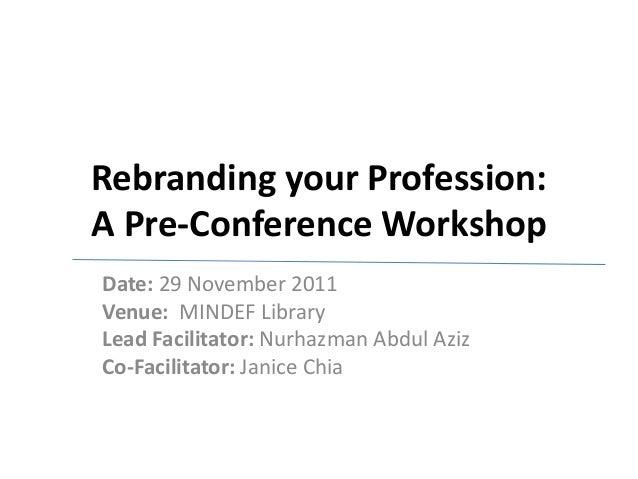 Rebranding your Profession: A Pre-Conference Workshop Date: 29 November 2011 Venue: MINDEF Library Lead Facilitator: Nurha...