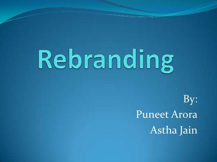 Rebranding<br />By:<br />PuneetArora<br />Astha Jain<br />