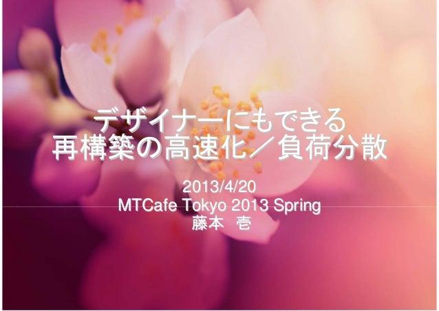 デザイナーにもできるデザイナーにもできる再構築の高速化/負荷分散再構築の高速化/負荷分散2013/4/202013/4/20MTCafeMTCafe Tokyo 2013 SpringTokyo 2013 Spring藤本藤本 壱壱