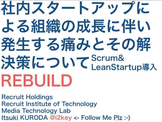 社内スタートアップに よる組織の成長に伴い 発生する痛みとその解 決策について REBUILD Recruit Holdings Recruit Institute of Technology Media Technology Lab Itsu...