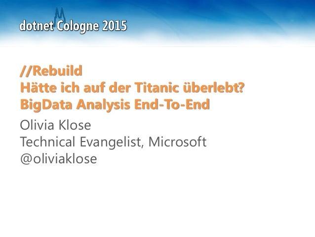 //Rebuild Hätte ich auf der Titanic überlebt? BigData Analysis End-To-End Olivia Klose Technical Evangelist, Microsoft @ol...