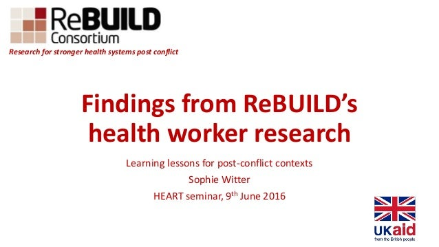Findings from ReBUILD's health worker research Learning lessons for post-conflict contexts Sophie Witter HEART seminar, 9t...