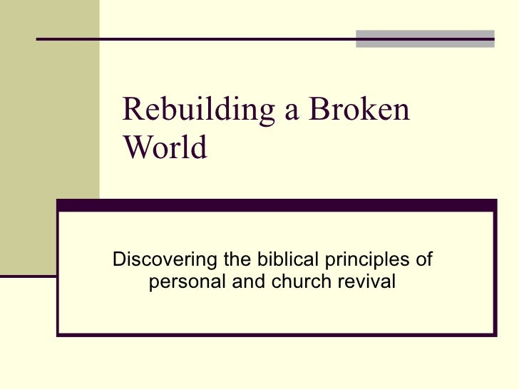 Rebuilding a Broken World Discovering the biblical principles of personal and church revival