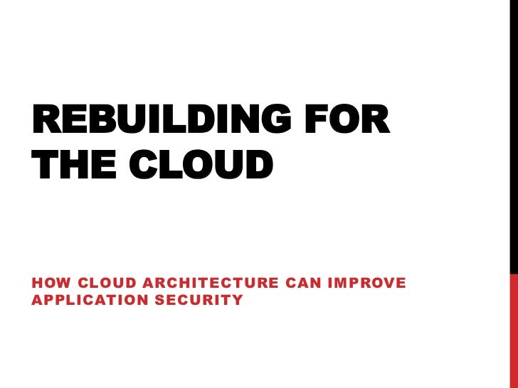 REBUILDING FORTHE CLOUDHOW CLOUD ARCHITECTURE CAN IMPROVEAPPLICATION SECURITY