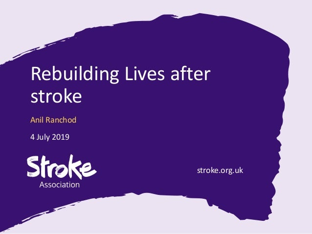 stroke.org.uk Rebuilding Lives after stroke Anil Ranchod 4 July 2019