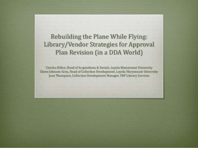 Rebuilding the Plane While Flying: Library/Vendor Strategies for Approval Plan Revision (in a DDA World) Charles Hillen, H...