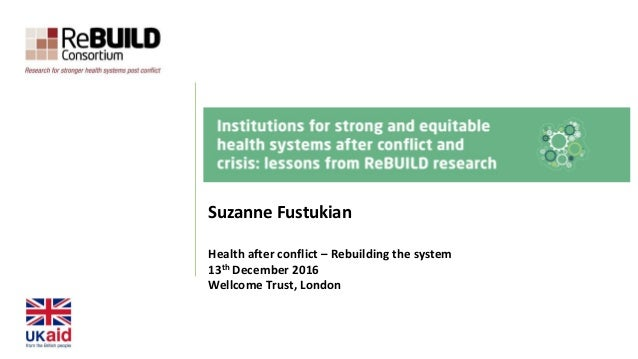 Suzanne Fustukian Health after conflict – Rebuilding the system 13th December 2016 Wellcome Trust, London