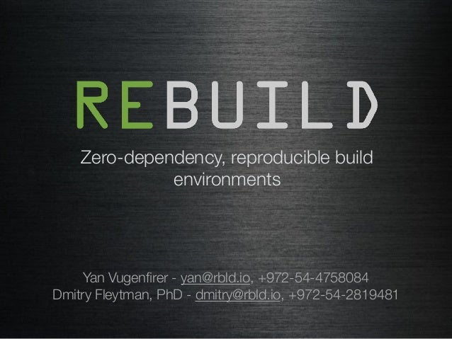 Zero-dependency, reproducible build environments Yan Vugenfirer - yan@rbld.io, +972-54-4758084 Dmitry Fleytman, PhD - dmitr...