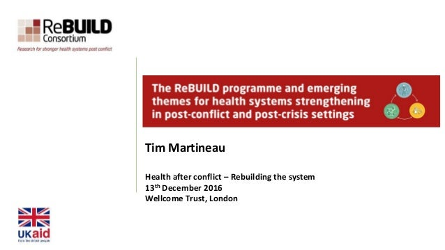 Tim Martineau Health after conflict – Rebuilding the system 13th December 2016 Wellcome Trust, London