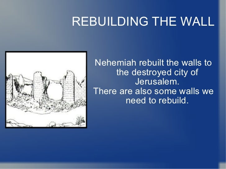 REBUILDING THE WALL Nehemiah rebuilt the walls to the destroyed city of Jerusalem. There are also some walls we need to re...