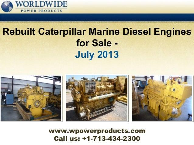 Call us: +1-713-434-2300 Rebuilt Caterpillar Marine Diesel Engines for Sale - July 2013 www.wpowerproducts.com
