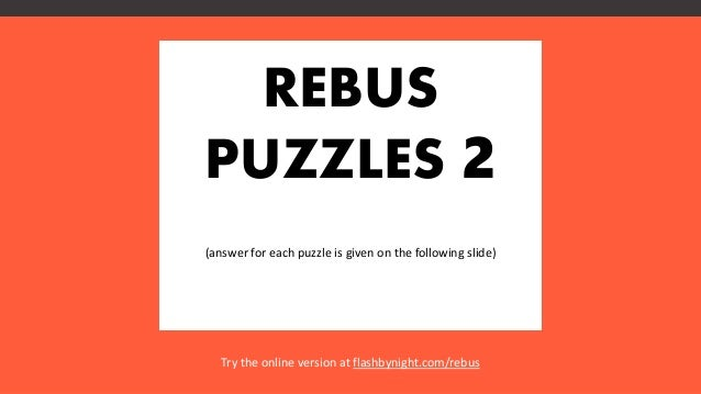 REBUS PUZZLES 2 (answer for each puzzle is given on the following slide) Try the online version at flashbynight.com/rebus