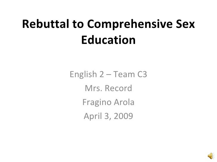 Rebuttal to Comprehensive Sex Education English 2 – Team C3 Mrs. Record Fragino Arola April 3, 2009
