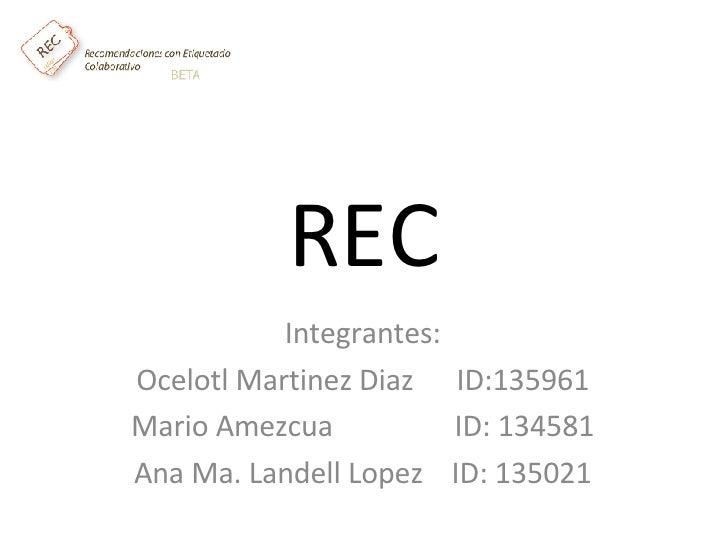 REC Integrantes: Ocelotl Martinez Diaz ID:135961 Mario Amezcua   ID: 134581 Ana Ma. Landell Lopez ID:...