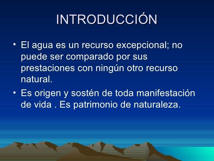 INTRODUCCIÓN <ul><li>El agua es un recurso excepcional; no puede ser comparado por sus prestaciones con ningún otro recurs...