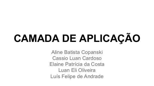 CAMADA DE APLICAÇÃO  Aline Batista Copanski  Cassio Luan Cardoso  Elaine Patrícia da Costa  Luan Eli Oliveira  Luís Felipe...