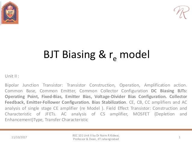 BJT Biasing & re model Unit II : Bipolar Junction Transistor: Transistor Construction, Operation, Amplification action. Co...