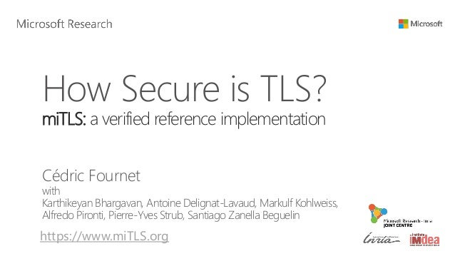 How Secure is TLS? miTLS: a verified reference implementation Cédric Fournet with Karthikeyan Bhargavan, Antoine Delignat-...