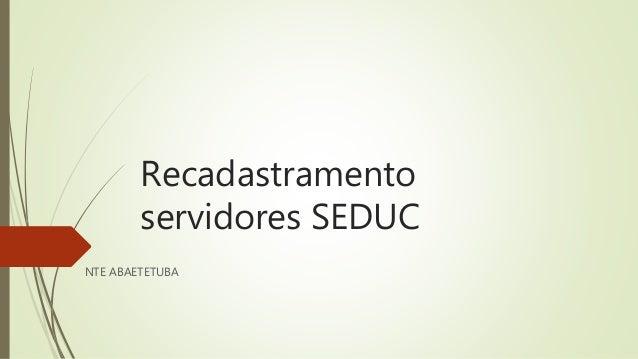 Recadastramento servidores SEDUC NTE ABAETETUBA