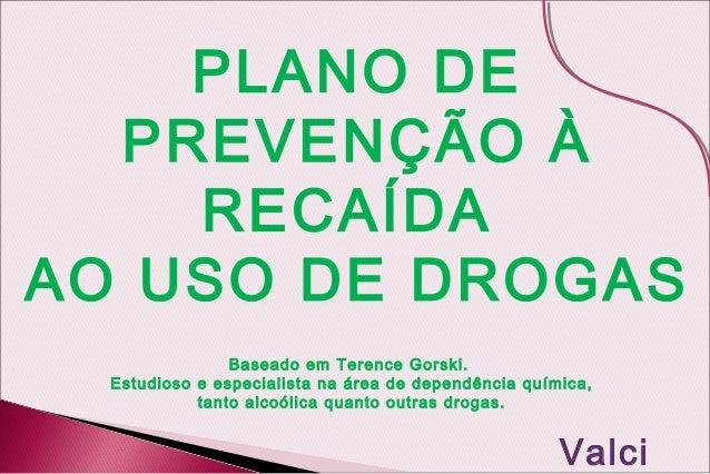 PLANO DE  PREVENÇÃO À    RECAÍDAAO USO DE DROGAS                Baseado em Terence Gorski.  Estudioso e especialista na ár...