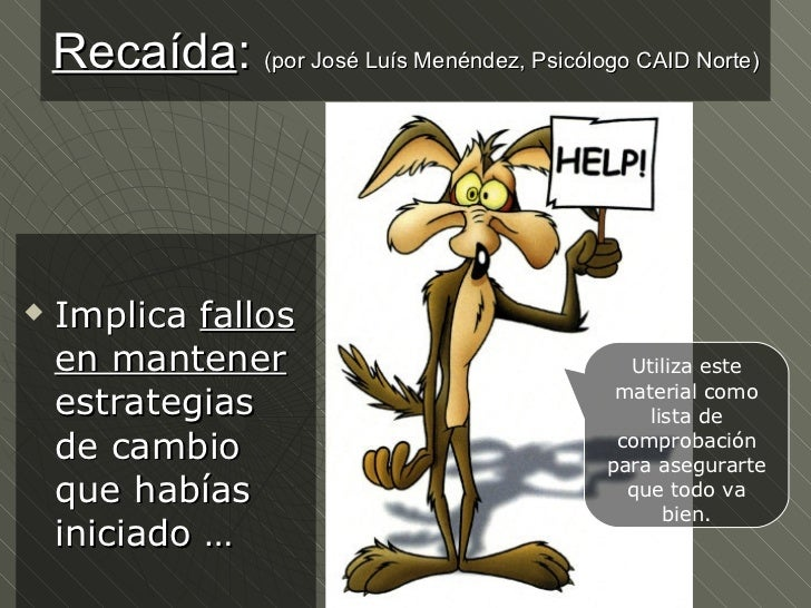 Recaída :  (por José Luís Menéndez, Psicólogo CAID Norte) <ul><li>Implica  fallos en mantener  estrategias de cambio que h...