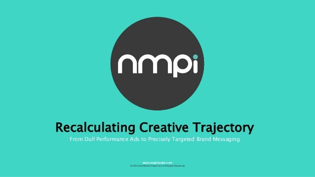 Recalculating Creative Trajectory From Dull Performance Ads to Precisely Targeted Brand Messaging © 2016 Net Media Planet ...