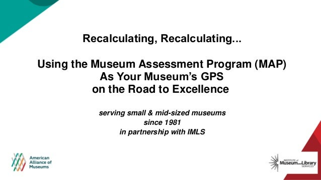 Recalculating, Recalculating...​ Using the Museum Assessment Program (MAP) As Your Museum's GPS on the Road to Excellence ...
