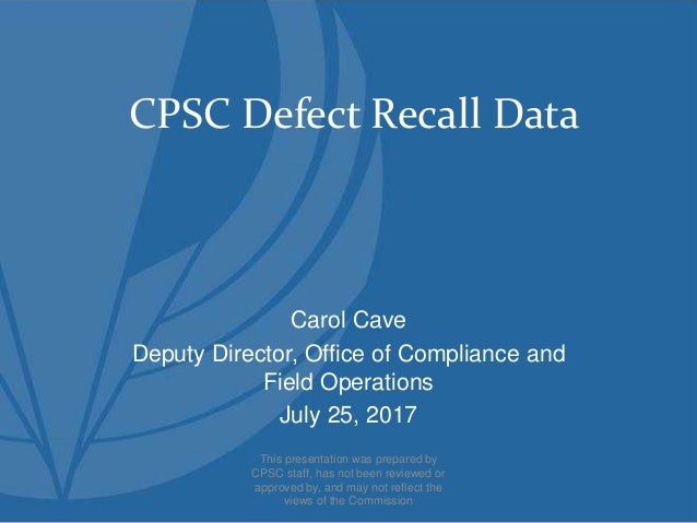 CPSC Defect Recall Data Carol Cave Deputy Director, Office of Compliance and Field Operations July 25, 2017 This presentat...