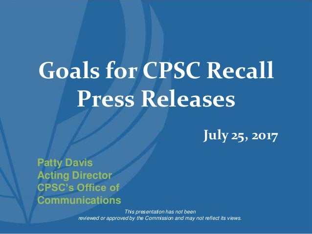 Goals for CPSC Recall Press Releases This presentation has not been reviewed or approved by the Commission and may not ref...