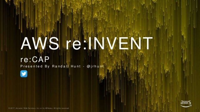 © 2017, Amazon Web Services, Inc. or its Affiliates. All rights reserved. AWS re:INVENT re:CAP P r e s e n t e d B y R a n...