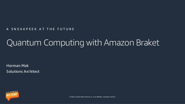 © 2020, Amazon Web Services, Inc. or its affiliates. All rights reserved. Quantum Computing with Amazon Braket Herman Mak ...