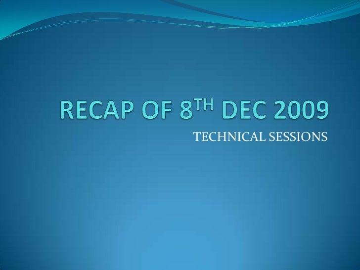 RECAP OF 8TH DEC 2009<br />TECHNICAL SESSIONS<br />