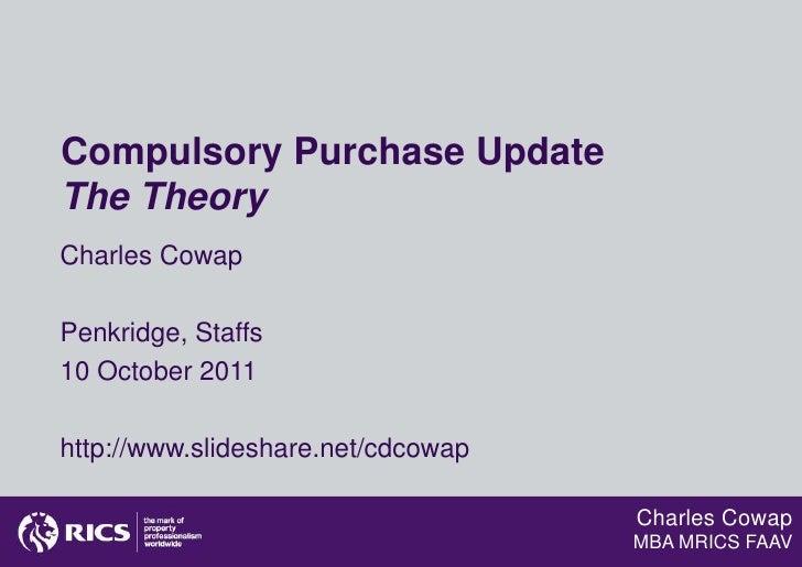 Compulsory Purchase UpdateThe TheoryCharles CowapPenkridge, Staffs10 October 2011http://www.slideshare.net/cdcowap        ...