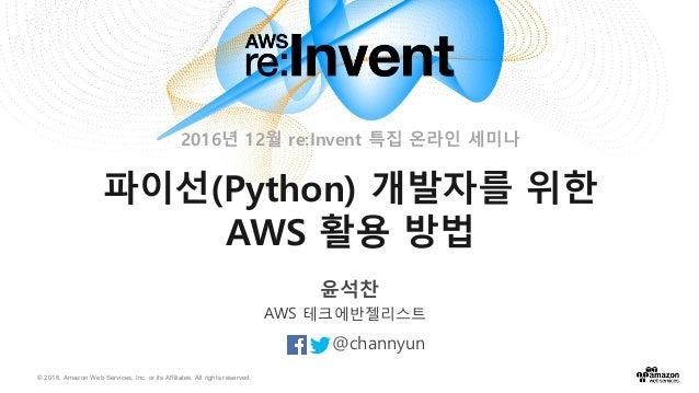 © 2016, Amazon Web Services, Inc. or its Affiliates. All rights reserved. 윤석찬 @channyun AWS 테크에반젤리스트 파이선(Python) 개발자를 위한 A...